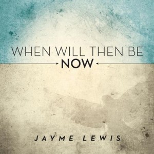 Jayme Lewis: When Will Then Be Now