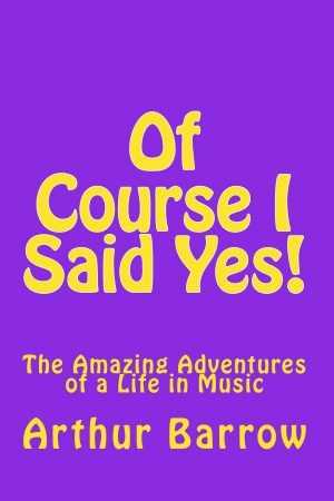 Of Course I Said Yes!: The Amazing Adventures of a Life in Music