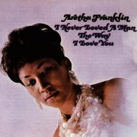 Aretha Franklin: I Never Loved A Man The Way I Love You