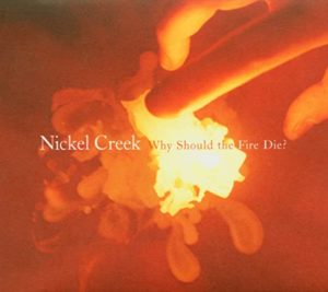 Nickel Creek: Why Should the Fire Die_